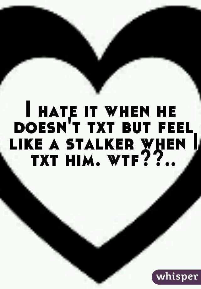 I hate it when he doesn't txt but feel like a stalker when I txt him. wtf??..