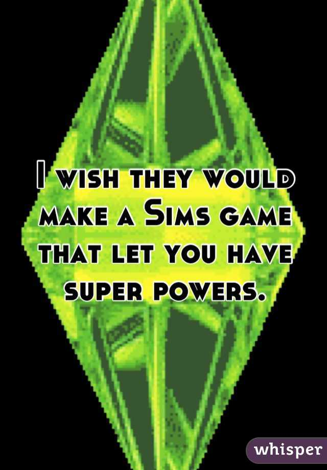 I wish they would make a Sims game that let you have super powers.