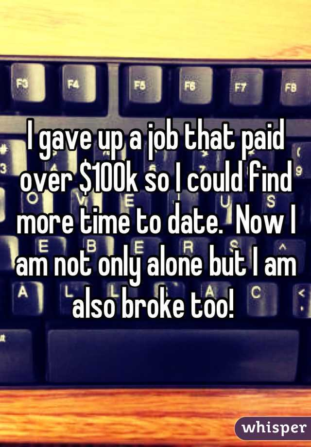 I gave up a job that paid over $100k so I could find more time to date.  Now I am not only alone but I am also broke too!