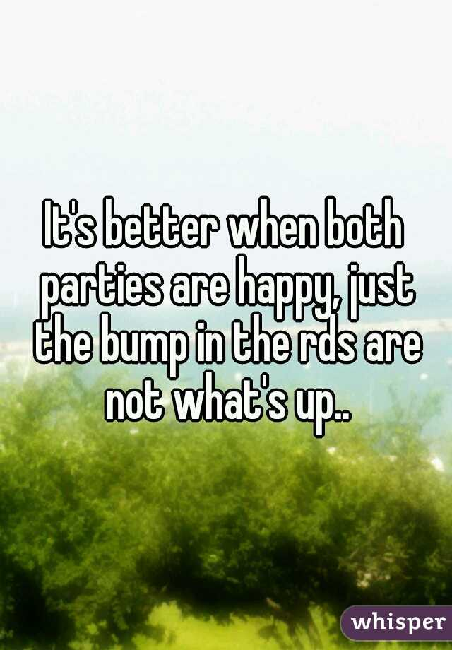 It's better when both parties are happy, just the bump in the rds are not what's up..