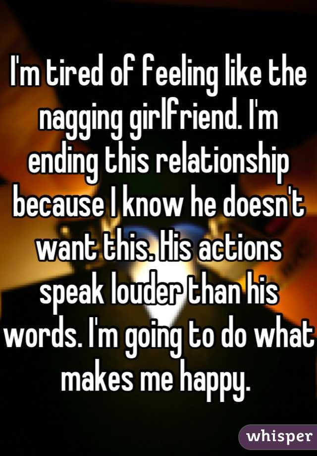 I'm tired of feeling like the nagging girlfriend. I'm ending this relationship because I know he doesn't want this. His actions speak louder than his words. I'm going to do what makes me happy.