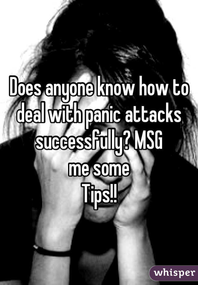Does anyone know how to deal with panic attacks successfully? MSG me some Tips!!