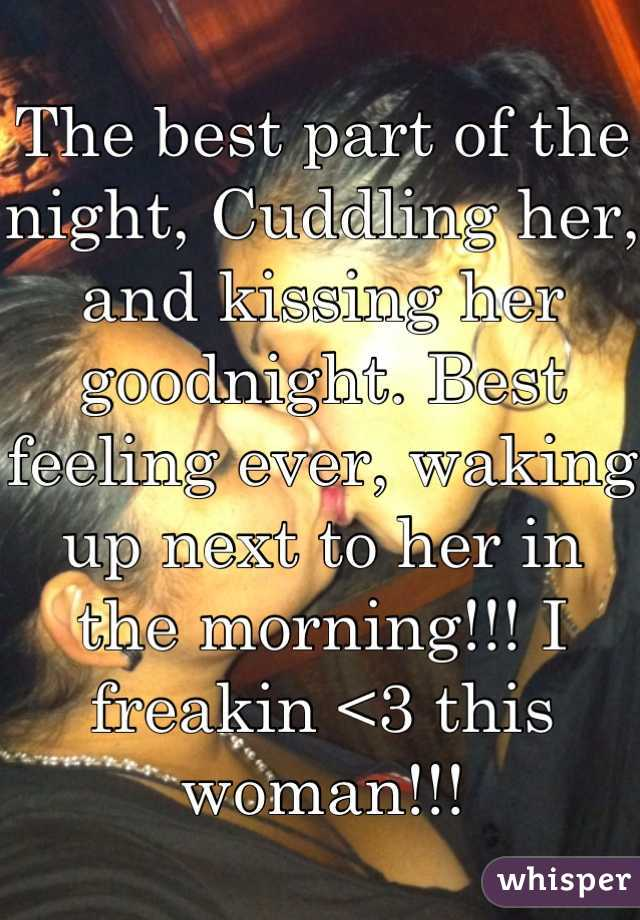 The best part of the night, Cuddling her, and kissing her goodnight. Best feeling ever, waking up next to her in the morning!!! I freakin <3 this woman!!!