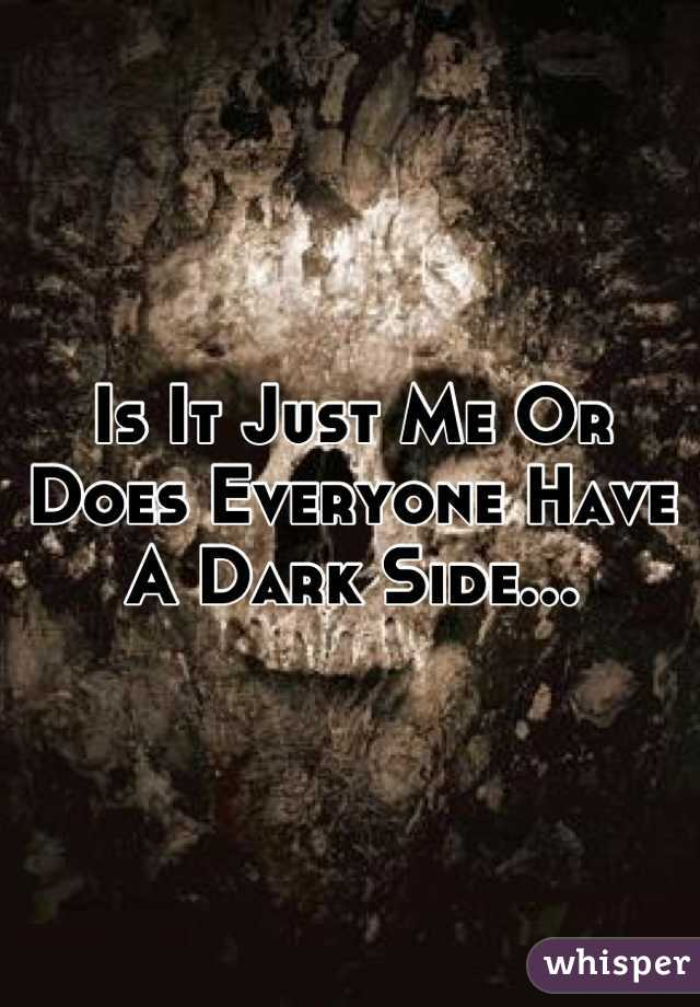 Is It Just Me Or Does Everyone Have A Dark Side...