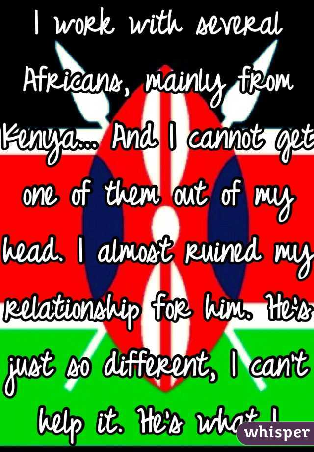 I work with several Africans, mainly from Kenya... And I cannot get one of them out of my head. I almost ruined my relationship for him. He's just so different, I can't help it. He's what I want.
