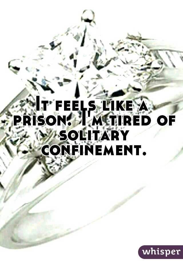 It feels like a prison. I'm tired of solitary confinement.