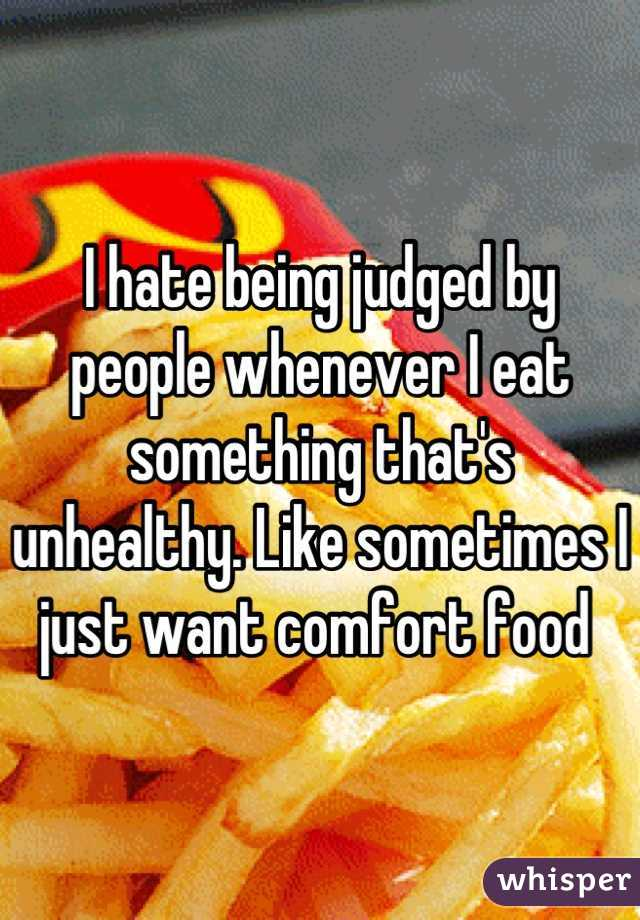 I hate being judged by people whenever I eat something that's unhealthy. Like sometimes I just want comfort food