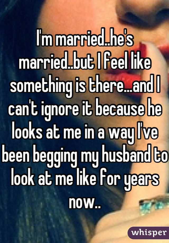 I'm married..he's married..but I feel like something is there...and I can't ignore it because he looks at me in a way I've been begging my husband to look at me like for years now..