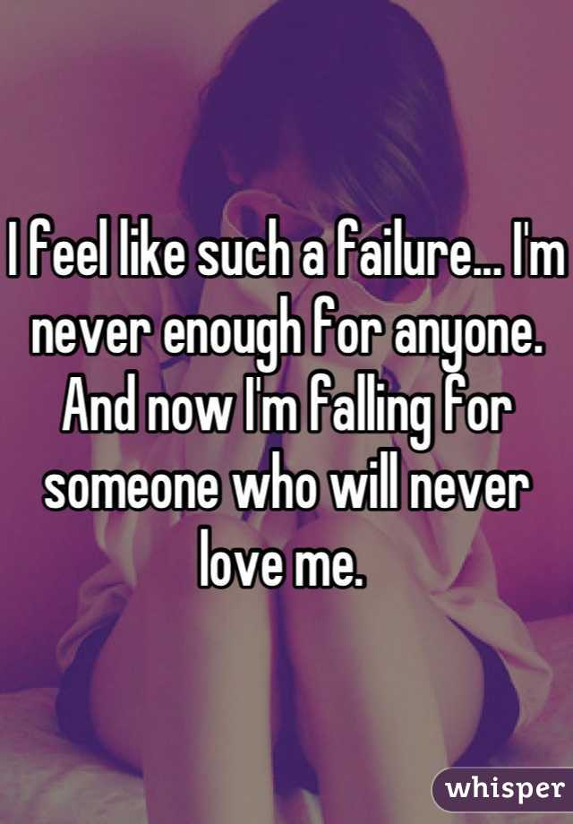 I feel like such a failure... I'm never enough for anyone. And now I'm falling for someone who will never love me.