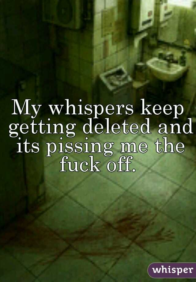 My whispers keep getting deleted and its pissing me the fuck off.