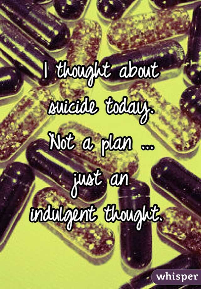 I thought about  suicide today.  Not a plan ... just an  indulgent thought.