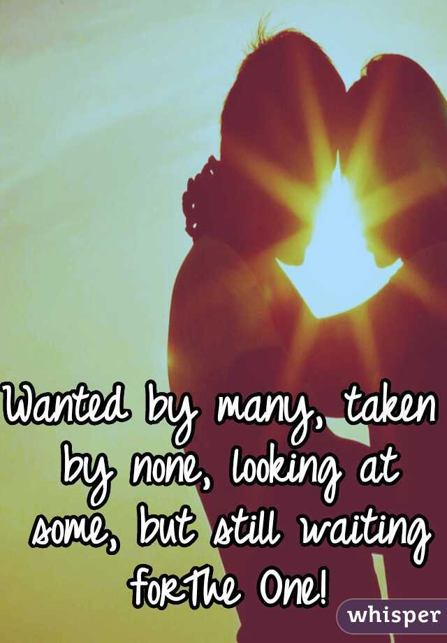 Wanted by many, taken by none, looking at some, but still waiting forThe One!