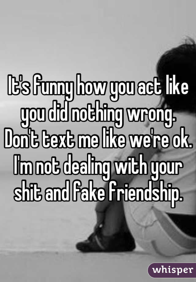 It's funny how you act like you did nothing wrong. Don't text me like we're ok. I'm not dealing with your shit and fake friendship.