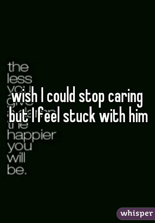 wish I could stop caring but I feel stuck with him