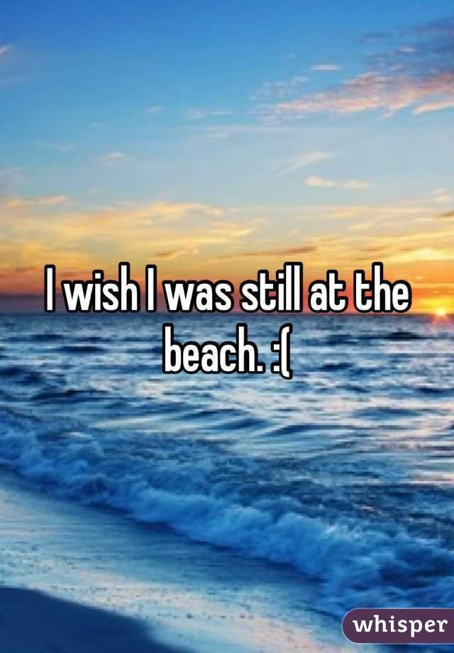 I wish I was still at the beach. :(