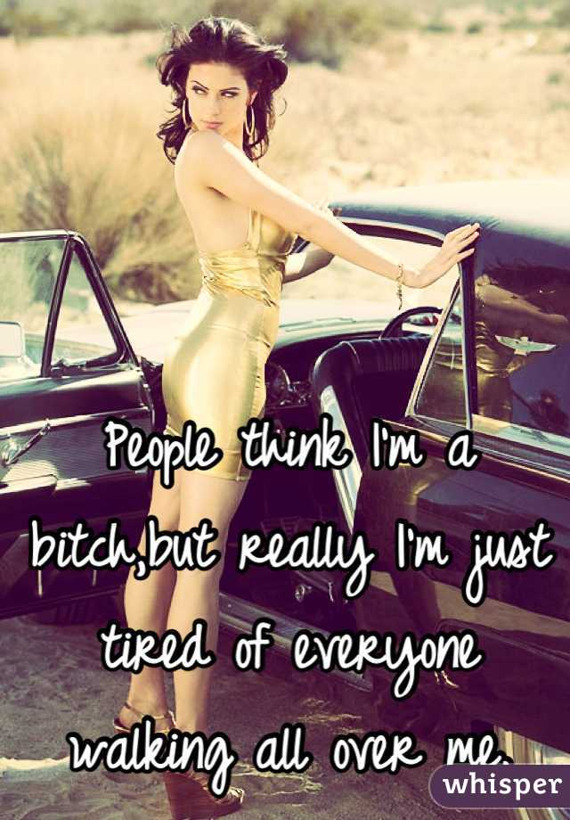 People think I'm a bitch,but really I'm just tired of everyone walking all over me.
