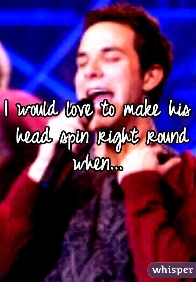 I would love to make his head spin right round when...