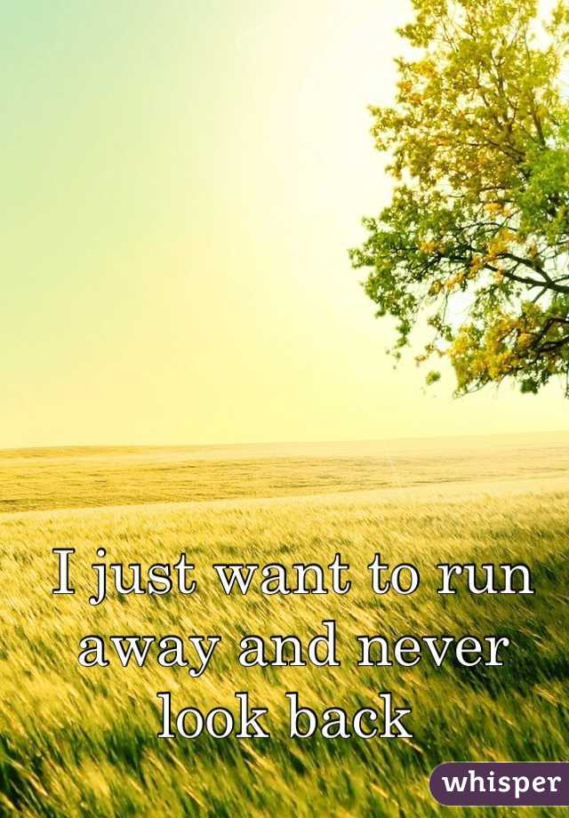 I just want to run away and never look back