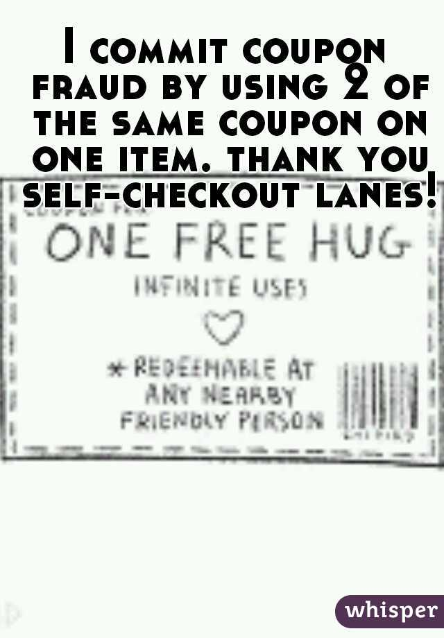 I commit coupon fraud by using 2 of the same coupon on one item. thank you self-checkout lanes!