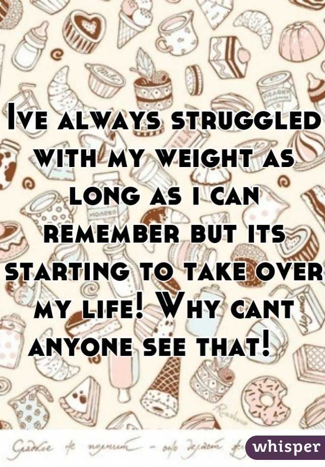 Ive always struggled with my weight as long as i can remember but its starting to take over my life! Why cant anyone see that!