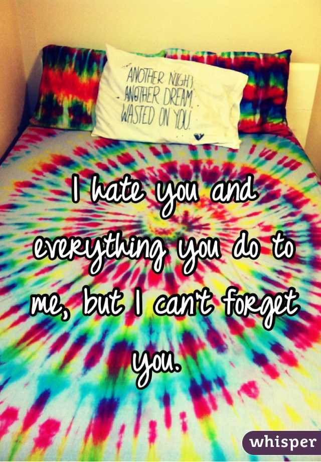 I hate you and everything you do to me, but I can't forget you.