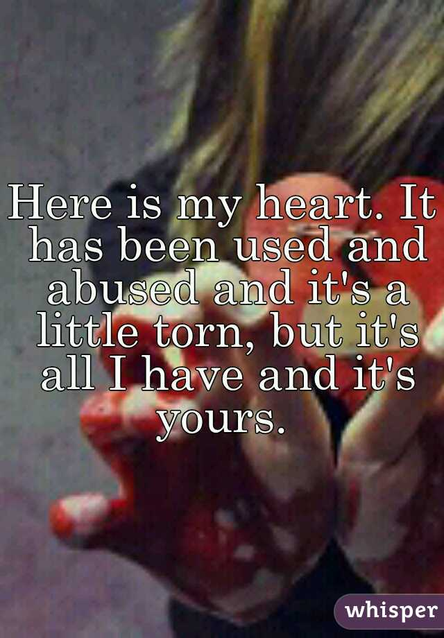 Here is my heart. It has been used and abused and it's a little torn, but it's all I have and it's yours.