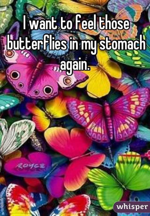 I want to feel those butterflies in my stomach again.
