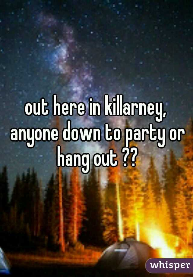 out here in killarney, anyone down to party or hang out ??