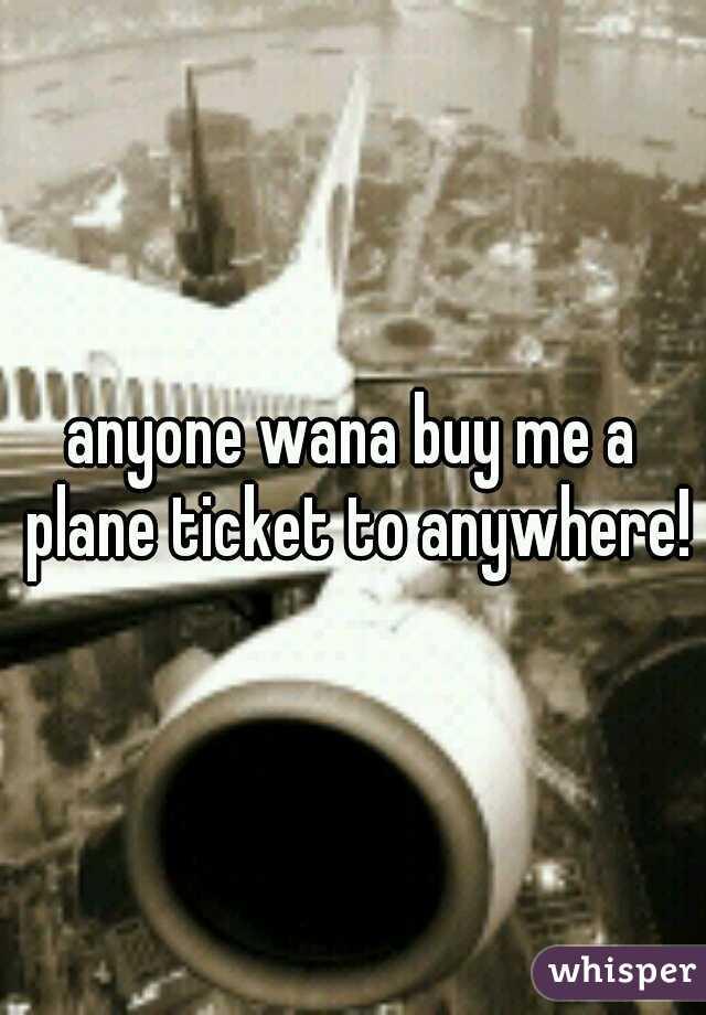 anyone wana buy me a plane ticket to anywhere!