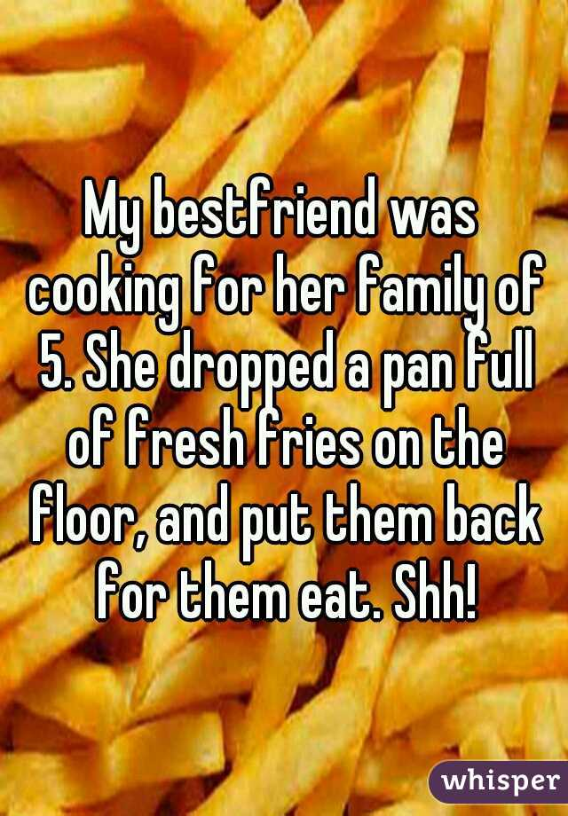 My bestfriend was cooking for her family of 5. She dropped a pan full of fresh fries on the floor, and put them back for them eat. Shh!