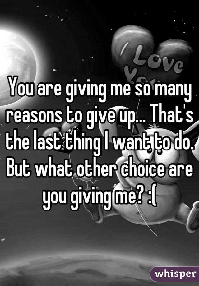 You are giving me so many reasons to give up... That's the last thing I want to do. But what other choice are you giving me? :(