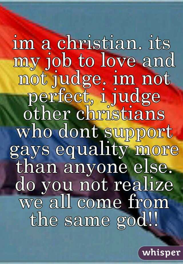 im a christian. its my job to love and not judge. im not perfect, i judge other christians who dont support gays equality more than anyone else. do you not realize we all come from the same god!!