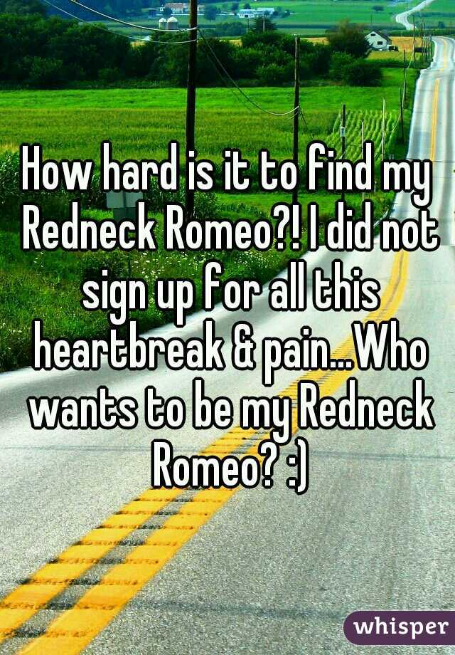 How hard is it to find my Redneck Romeo?! I did not sign up for all this heartbreak & pain...Who wants to be my Redneck Romeo? :)