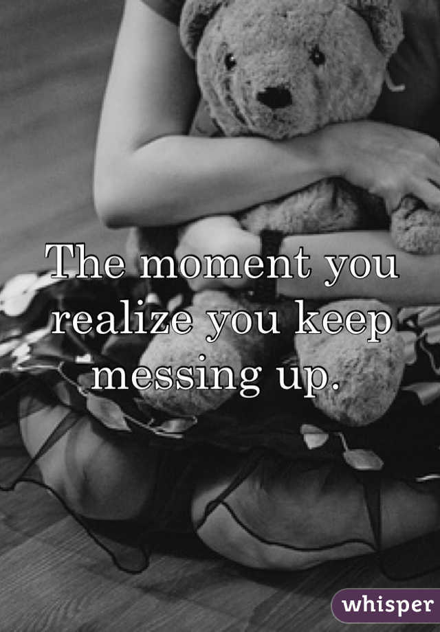 The moment you realize you keep messing up.