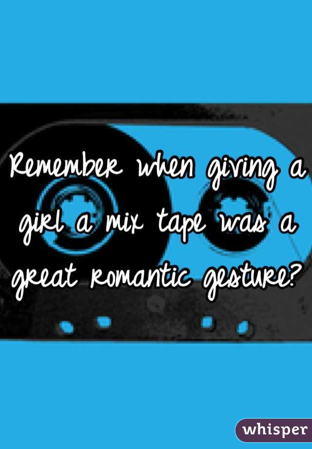 Remember when giving a girl a mix tape was a great romantic gesture?