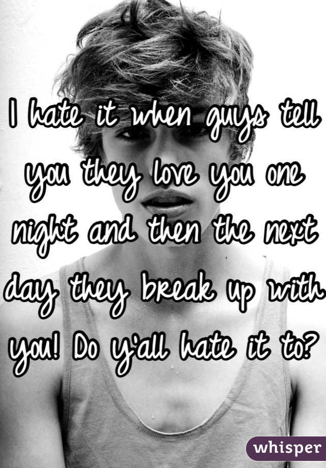 I hate it when guys tell you they love you one night and then the next day they break up with you! Do y'all hate it to?