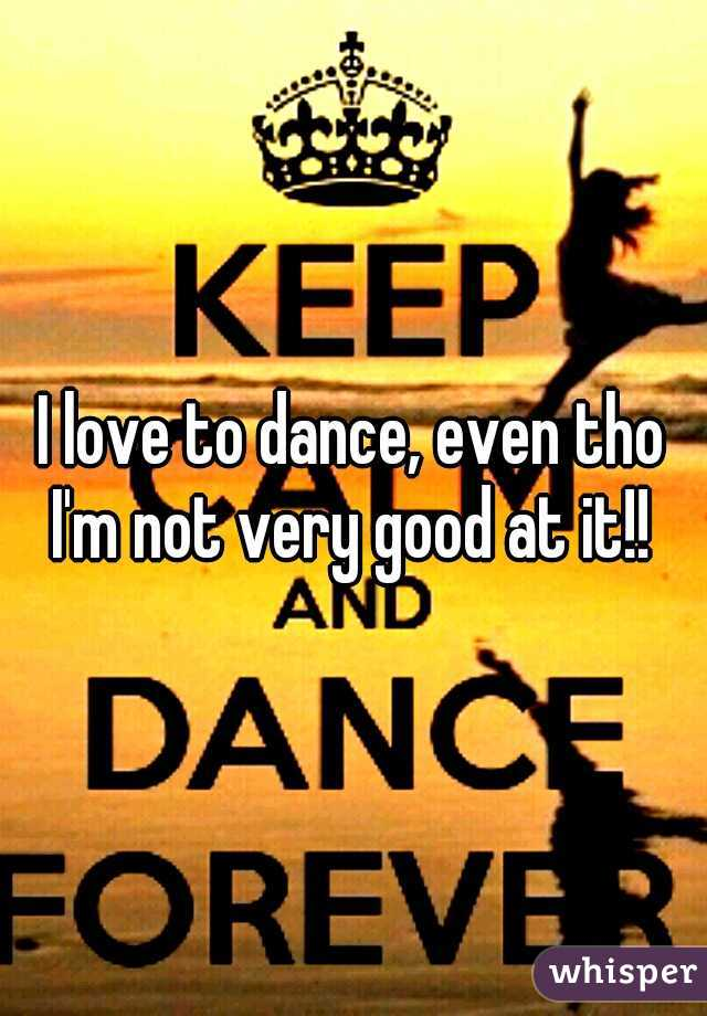I love to dance, even tho I'm not very good at it!!