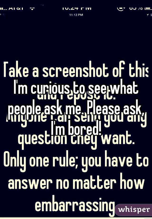I'm curious to see what people ask me. Please ask, I'm bored!