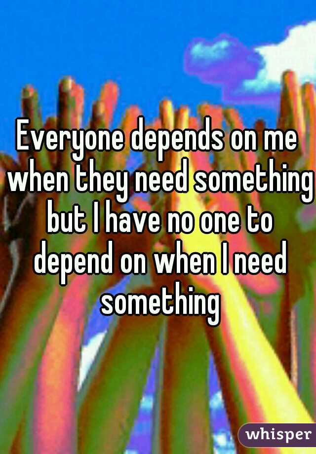 Everyone depends on me when they need something but I have no one to depend on when I need something