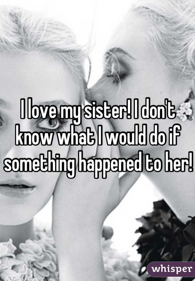 I love my sister! I don't know what I would do if something happened to her!