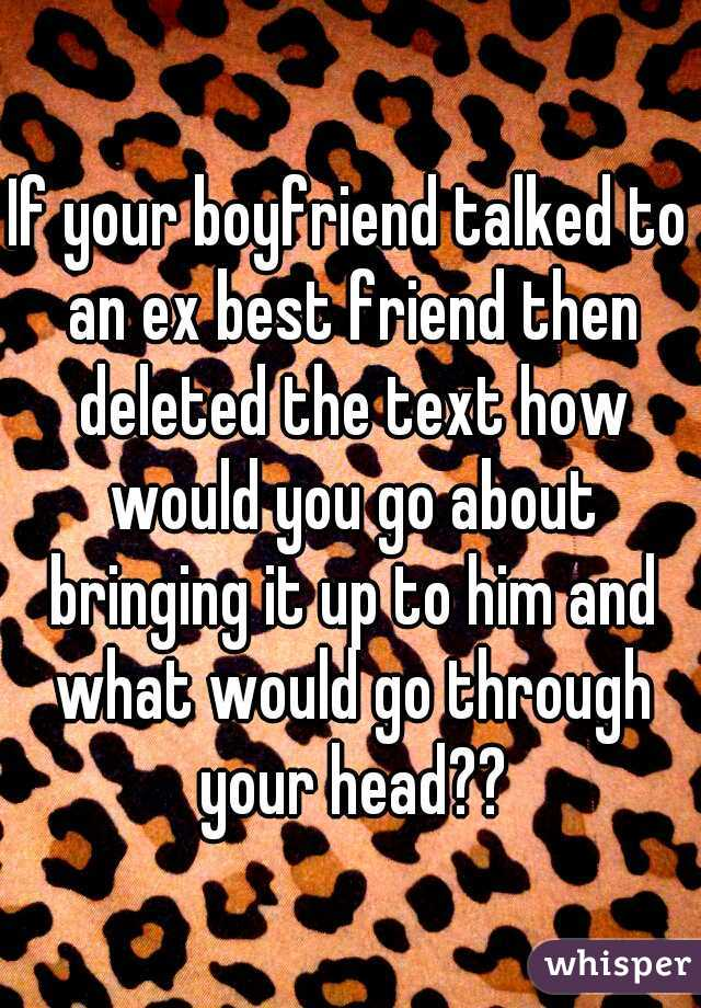 If your boyfriend talked to an ex best friend then deleted the text how would you go about bringing it up to him and what would go through your head??