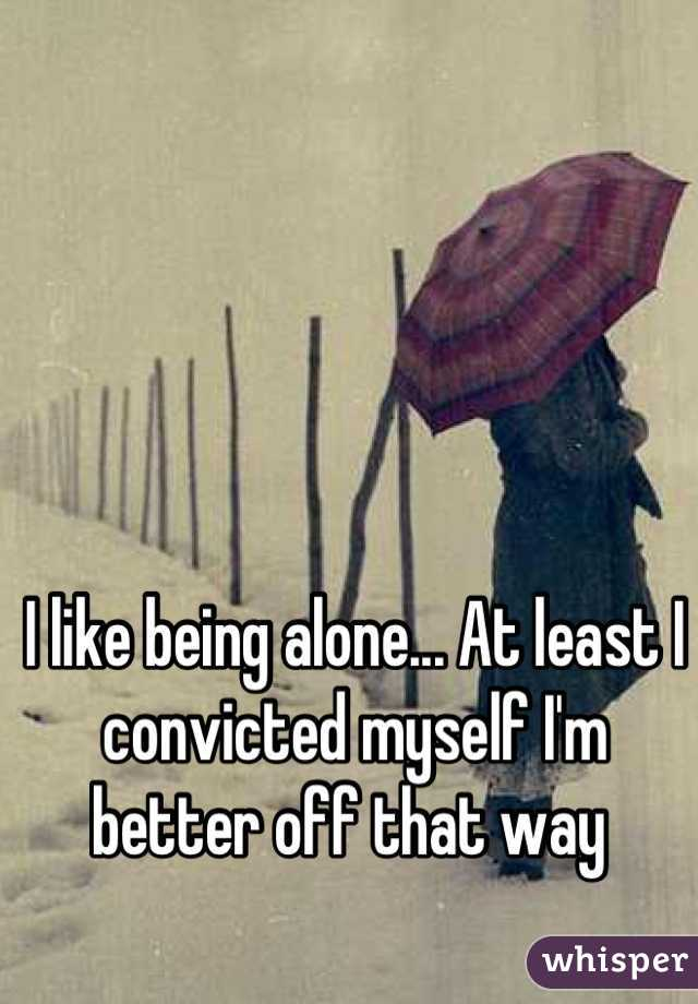 I like being alone... At least I convicted myself I'm better off that way