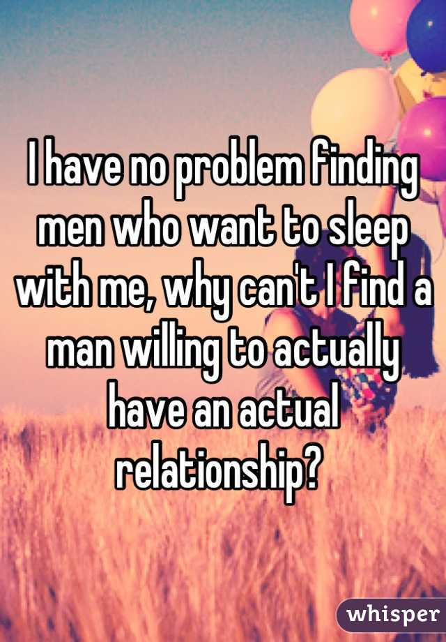 I have no problem finding men who want to sleep with me, why can't I find a man willing to actually have an actual relationship?