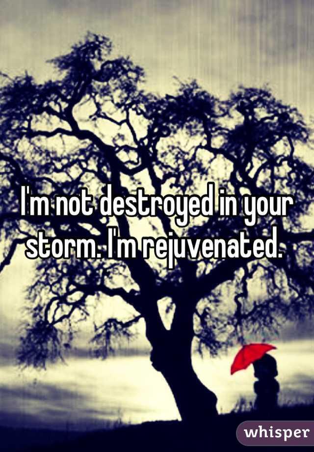 I'm not destroyed in your storm. I'm rejuvenated.