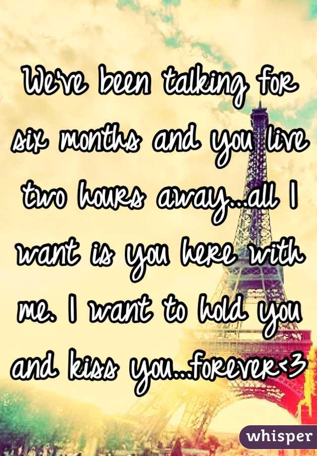 We've been talking for six months and you live two hours away...all I want is you here with me. I want to hold you and kiss you...forever<3
