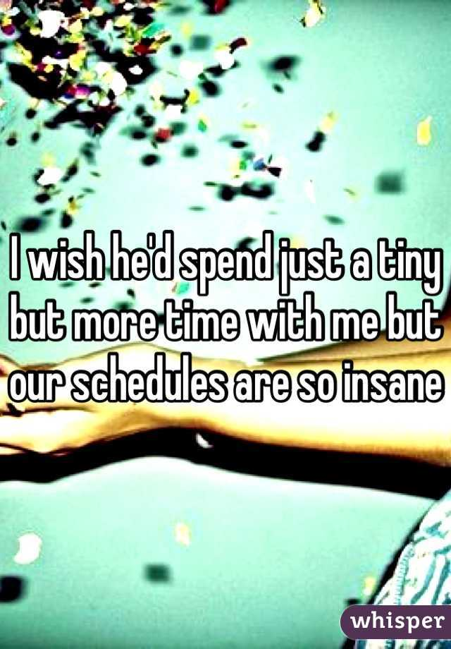 I wish he'd spend just a tiny but more time with me but our schedules are so insane
