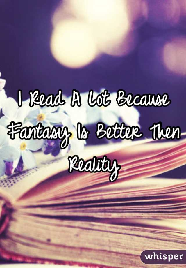 I Read A Lot Because Fantasy Is Better Then Reality