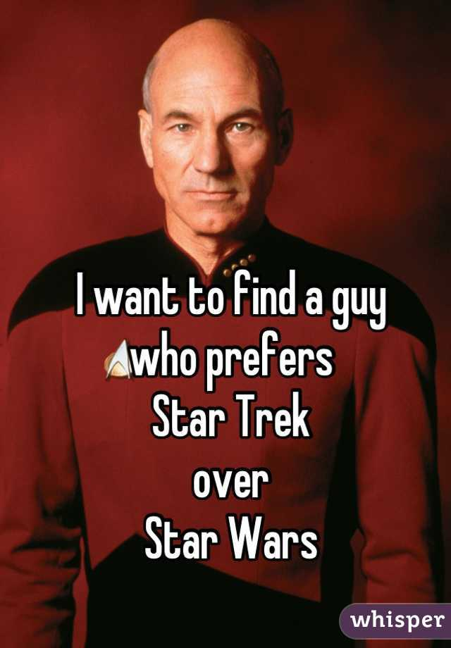 I want to find a guy  who prefers  Star Trek  over  Star Wars