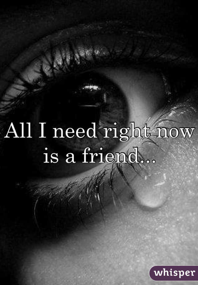 All I need right now is a friend...