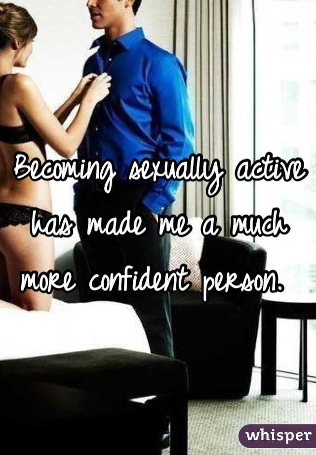 Becoming sexually active has made me a much more confident person.